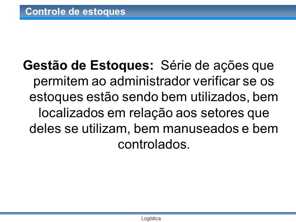 Logística Controle de estoques Gestão de Estoques: Série de ações que permitem ao administrador verificar se os estoques estão sendo bem utilizados, b