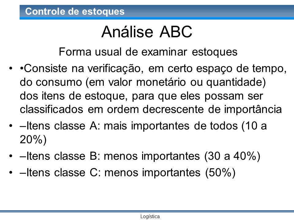 Logística Controle de estoques Análise ABC Forma usual de examinar estoques Consiste na verificação, em certo espaço de tempo, do consumo (em valor mo
