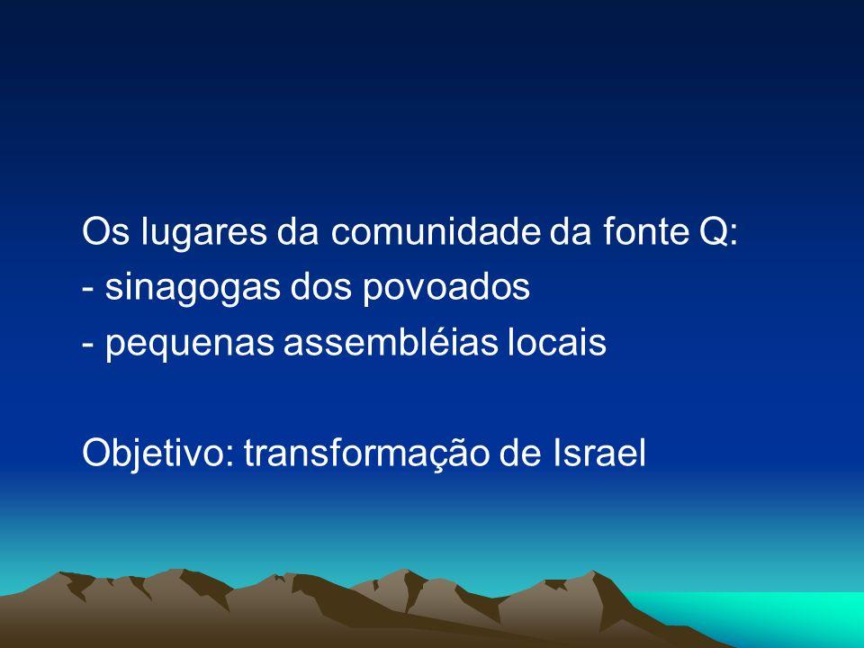 Os lugares da comunidade da fonte Q: - sinagogas dos povoados - pequenas assembléias locais Objetivo: transformação de Israel