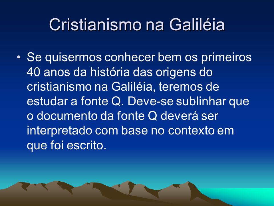 Cristianismo na Galiléia Se quisermos conhecer bem os primeiros 40 anos da história das origens do cristianismo na Galiléia, teremos de estudar a fonte Q.