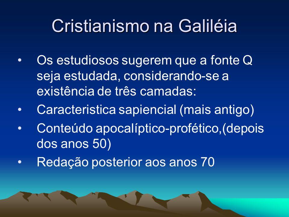 Cristianismo na Galiléia Os estudiosos sugerem que a fonte Q seja estudada, considerando-se a existência de três camadas: Caracteristica sapiencial (mais antigo) Conteúdo apocalíptico-profético,(depois dos anos 50) Redação posterior aos anos 70