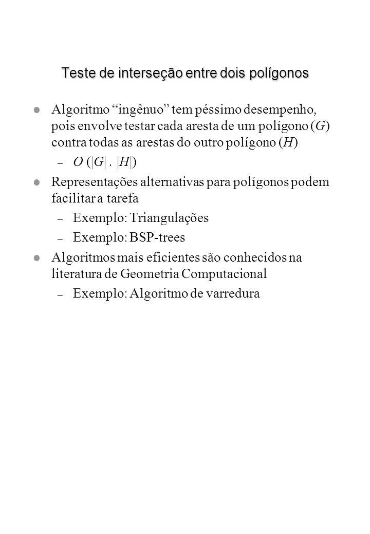 Teste de interseção entre dois polígonos l Algoritmo ingênuo tem péssimo desempenho, pois envolve testar cada aresta de um polígono (G) contra todas a