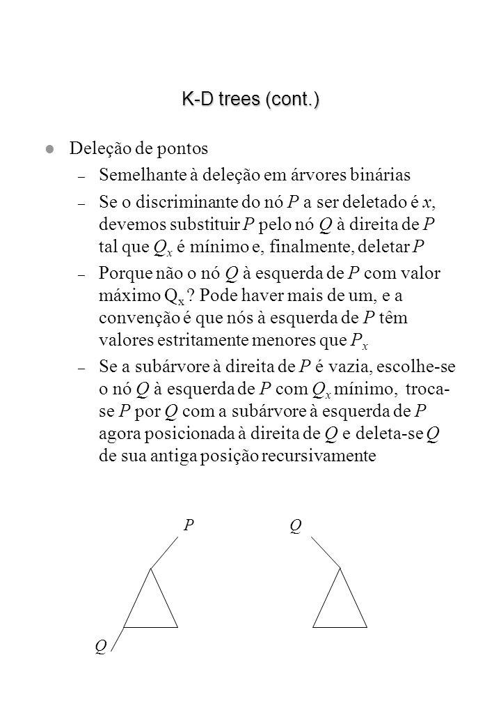K-D trees (cont.) l Deleção de pontos – Semelhante à deleção em árvores binárias – Se o discriminante do nó P a ser deletado é x, devemos substituir P