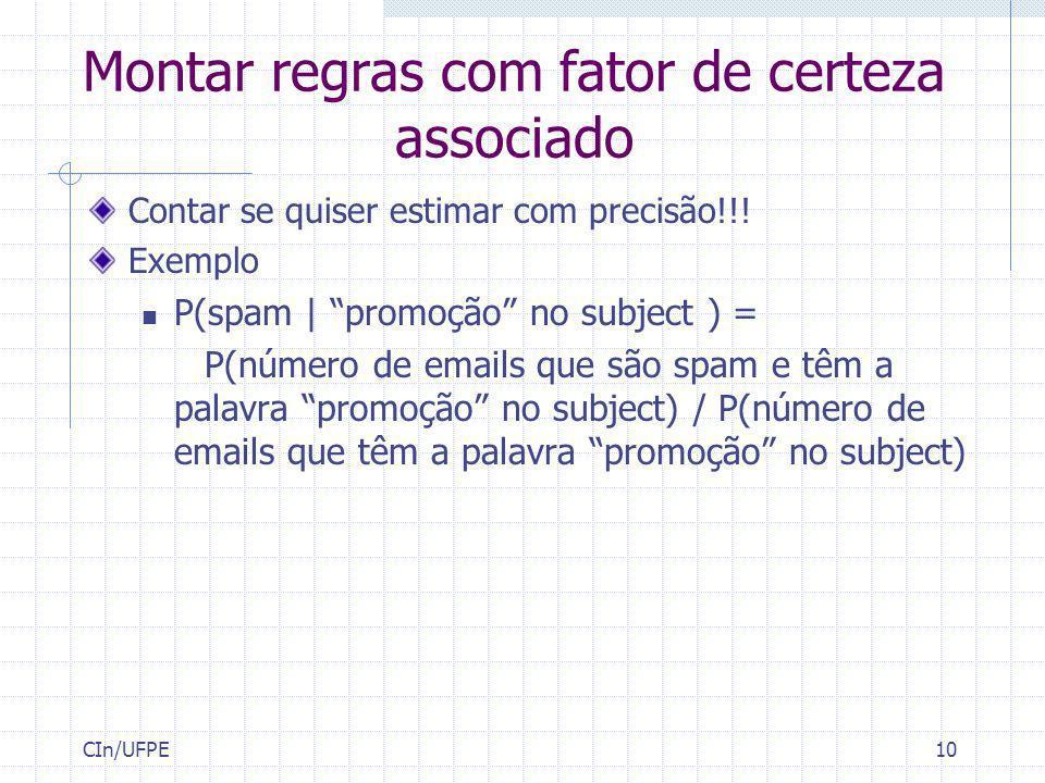 CIn/UFPE10 Montar regras com fator de certeza associado Contar se quiser estimar com precisão!!! Exemplo P(spam | promoção no subject ) = P(número de