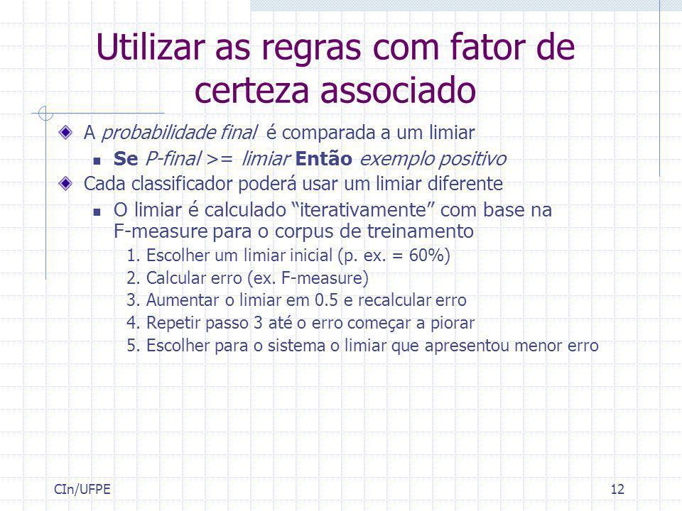 CIn/UFPE12 Utilizar as regras com fator de certeza associado A probabilidade final é comparada a um limiar Se P-final >= limiar Então exemplo positivo