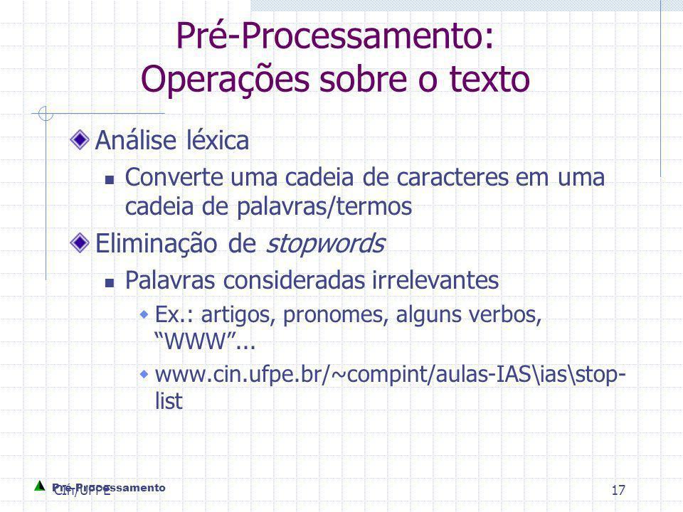 CIn/UFPE17 Pré-Processamento: Operações sobre o texto Análise léxica Converte uma cadeia de caracteres em uma cadeia de palavras/termos Eliminação de