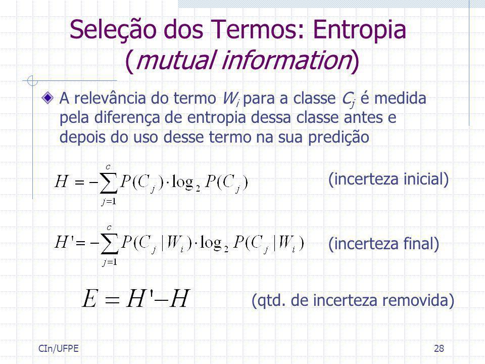 CIn/UFPE28 Seleção dos Termos: Entropia (mutual information) A relevância do termo W i para a classe C j é medida pela diferença de entropia dessa cla