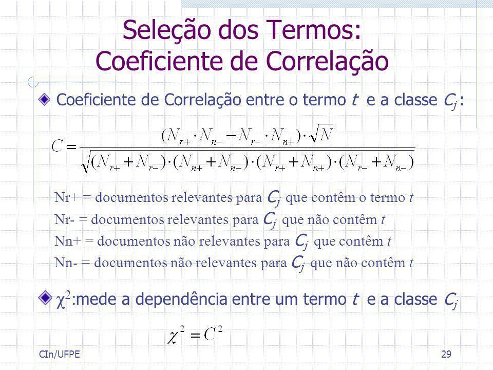 CIn/UFPE29 Seleção dos Termos: Coeficiente de Correlação Coeficiente de Correlação entre o termo t e a classe C j : Nr+ = documentos relevantes para C