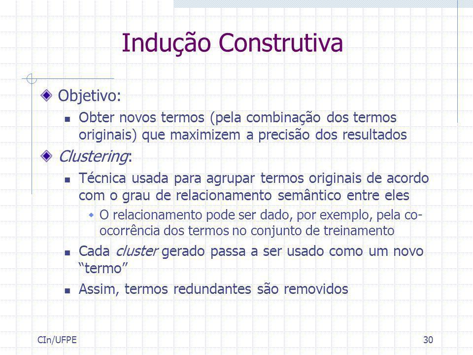 CIn/UFPE30 Indução Construtiva Objetivo: Obter novos termos (pela combinação dos termos originais) que maximizem a precisão dos resultados Clustering: