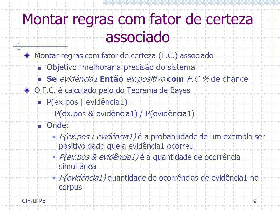 CIn/UFPE9 Montar regras com fator de certeza associado Montar regras com fator de certeza (F.C.) associado Objetivo: melhorar a precisão do sistema Se