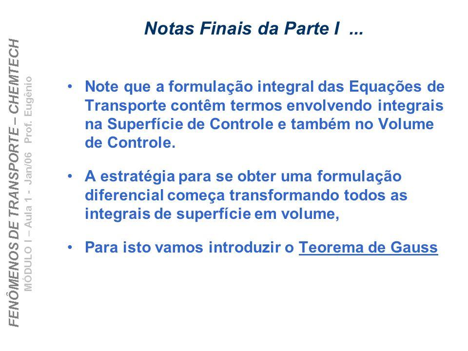 FENÔMENOS DE TRANSPORTE – CHEMTECH MÓDULO I – Aula 1 - Jan/06 Prof. Eugênio Notas Finais da Parte I... Note que a formulação integral das Equações de