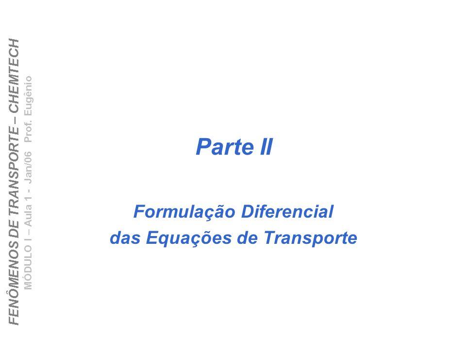 FENÔMENOS DE TRANSPORTE – CHEMTECH MÓDULO I – Aula 1 - Jan/06 Prof. Eugênio Parte II Formulação Diferencial das Equações de Transporte