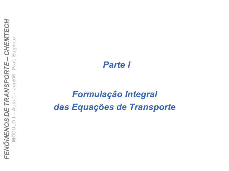 FENÔMENOS DE TRANSPORTE – CHEMTECH MÓDULO I – Aula 1 - Jan/06 Prof. Eugênio Parte I Formulação Integral das Equações de Transporte