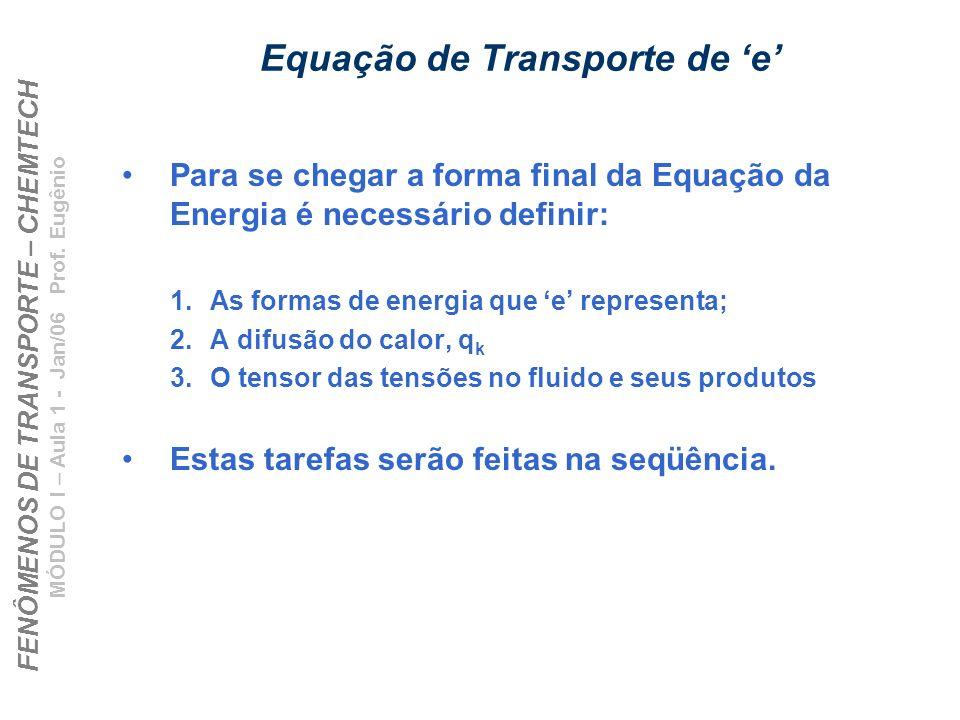 FENÔMENOS DE TRANSPORTE – CHEMTECH MÓDULO I – Aula 1 - Jan/06 Prof. Eugênio Equação de Transporte de e Para se chegar a forma final da Equação da Ener