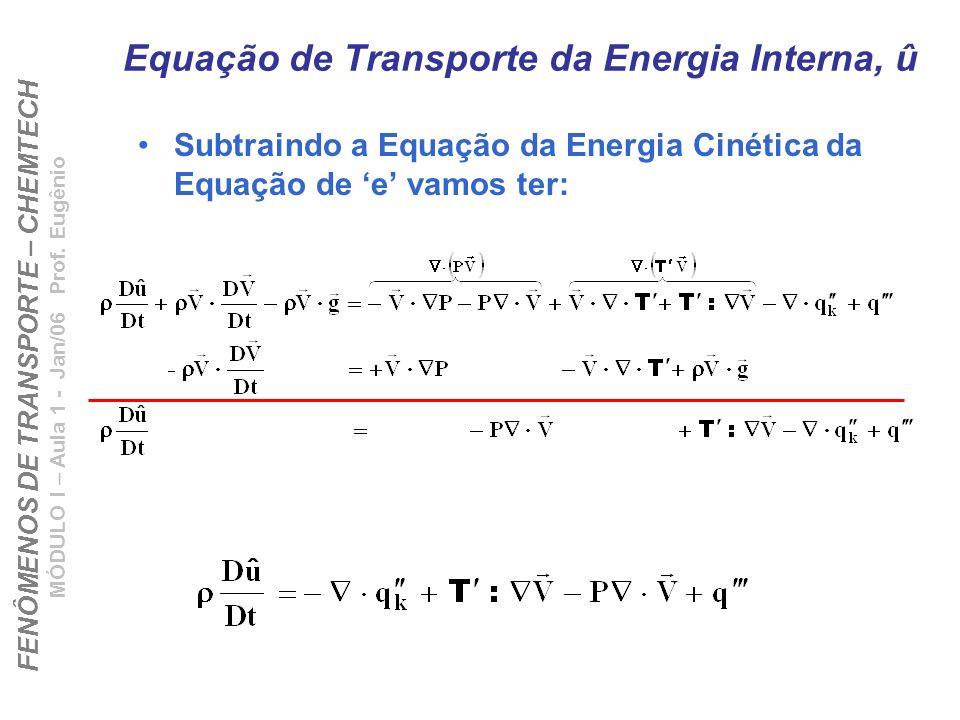 FENÔMENOS DE TRANSPORTE – CHEMTECH MÓDULO I – Aula 1 - Jan/06 Prof. Eugênio Equação de Transporte da Energia Interna, û Subtraindo a Equação da Energi