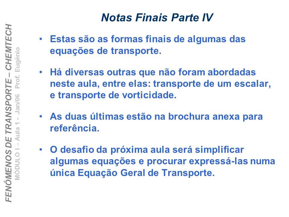 FENÔMENOS DE TRANSPORTE – CHEMTECH MÓDULO I – Aula 1 - Jan/06 Prof. Eugênio Notas Finais Parte IV Estas são as formas finais de algumas das equações d