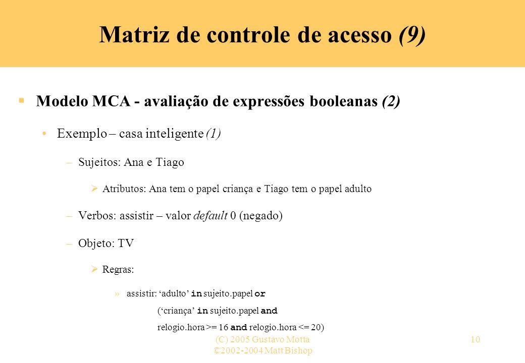 ©2002-2004 Matt Bishop (C) 2005 Gustavo Motta10 Matriz de controle de acesso (9) Modelo MCA - avaliação de expressões booleanas (2) Exemplo – casa int