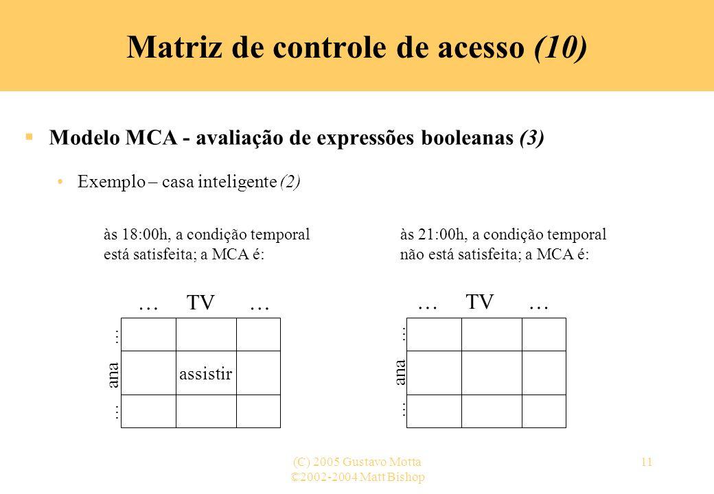 ©2002-2004 Matt Bishop (C) 2005 Gustavo Motta11 Matriz de controle de acesso (10) Modelo MCA - avaliação de expressões booleanas (3) Exemplo – casa in