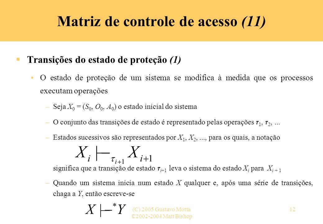 ©2002-2004 Matt Bishop (C) 2005 Gustavo Motta12 Transições do estado de proteção (1) O estado de proteção de um sistema se modifica à medida que os pr