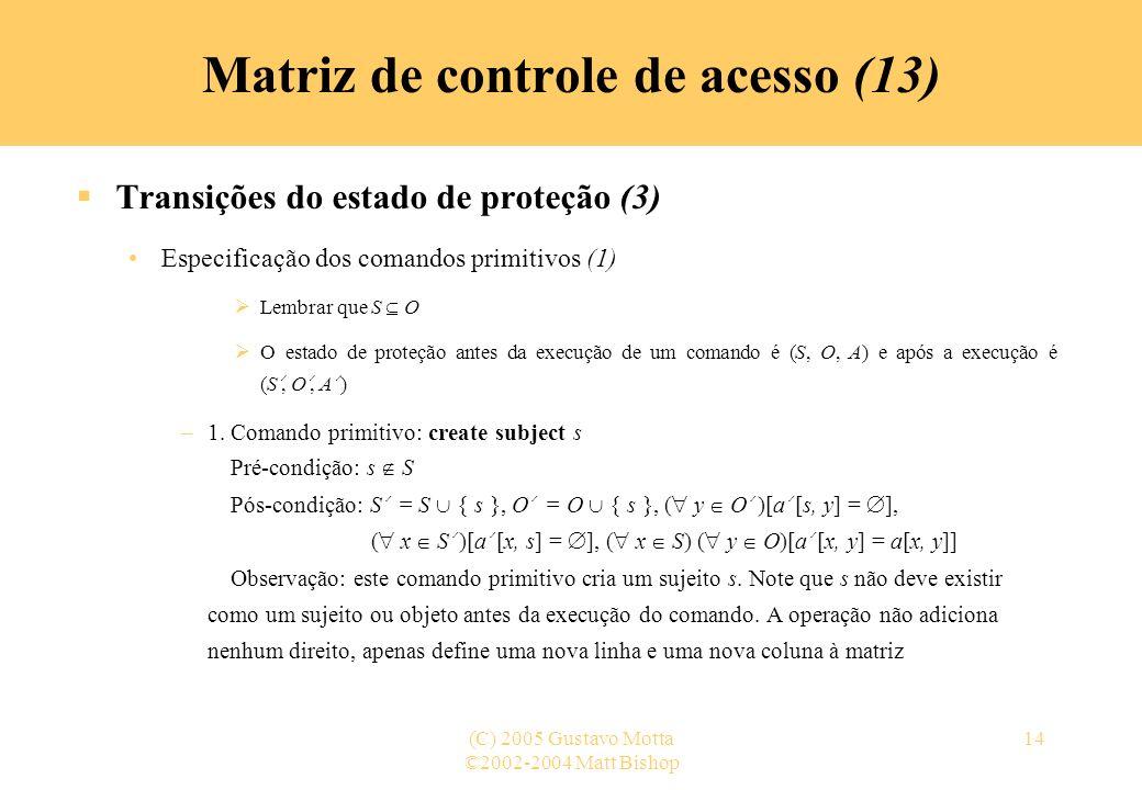 ©2002-2004 Matt Bishop (C) 2005 Gustavo Motta14 Transições do estado de proteção (3) Especificação dos comandos primitivos (1) Lembrar que S O O estad