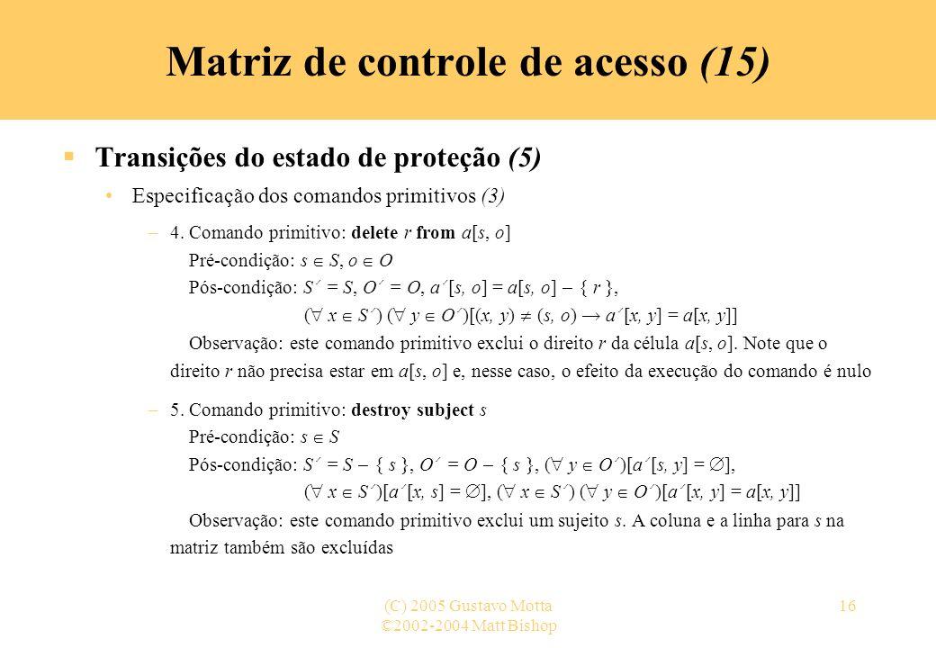©2002-2004 Matt Bishop (C) 2005 Gustavo Motta16 Transições do estado de proteção (5) Especificação dos comandos primitivos (3) –4. Comando primitivo: