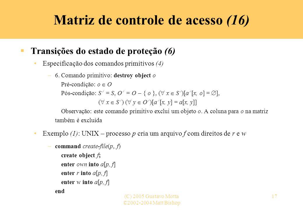 ©2002-2004 Matt Bishop (C) 2005 Gustavo Motta17 Transições do estado de proteção (6) Especificação dos comandos primitivos (4) –6. Comando primitivo: