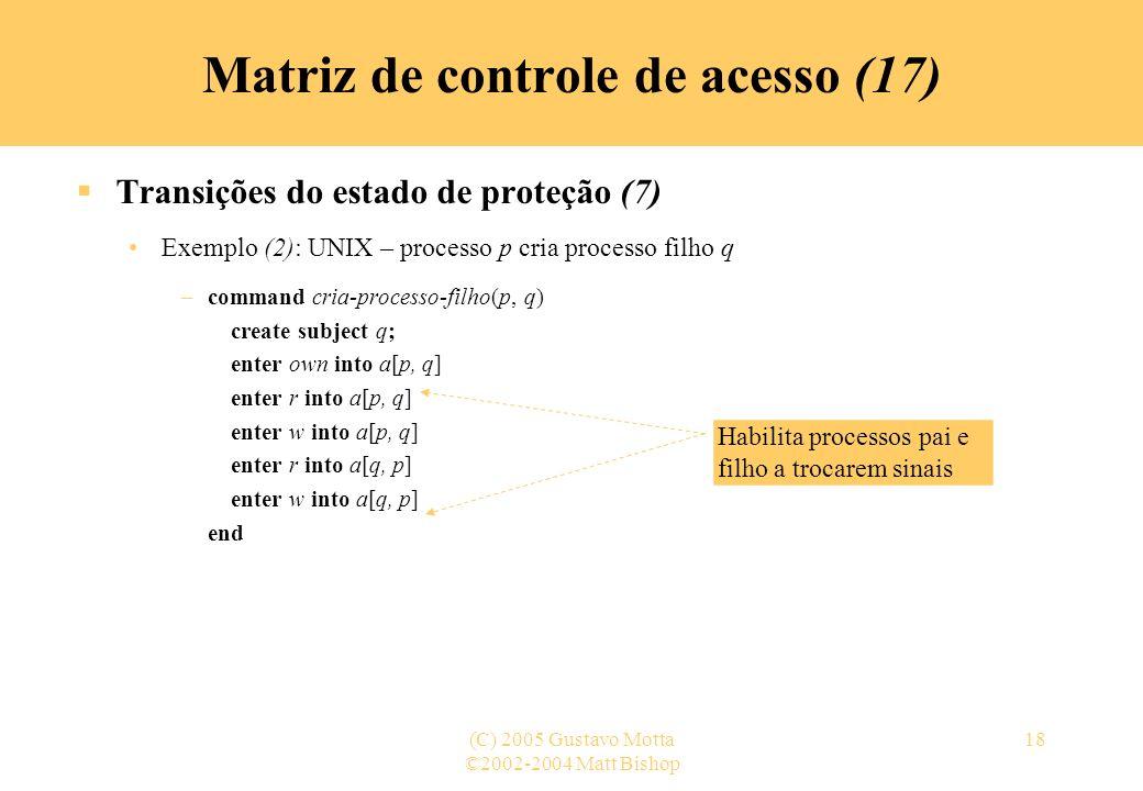 ©2002-2004 Matt Bishop (C) 2005 Gustavo Motta18 Transições do estado de proteção (7) Exemplo (2): UNIX – processo p cria processo filho q –command cri
