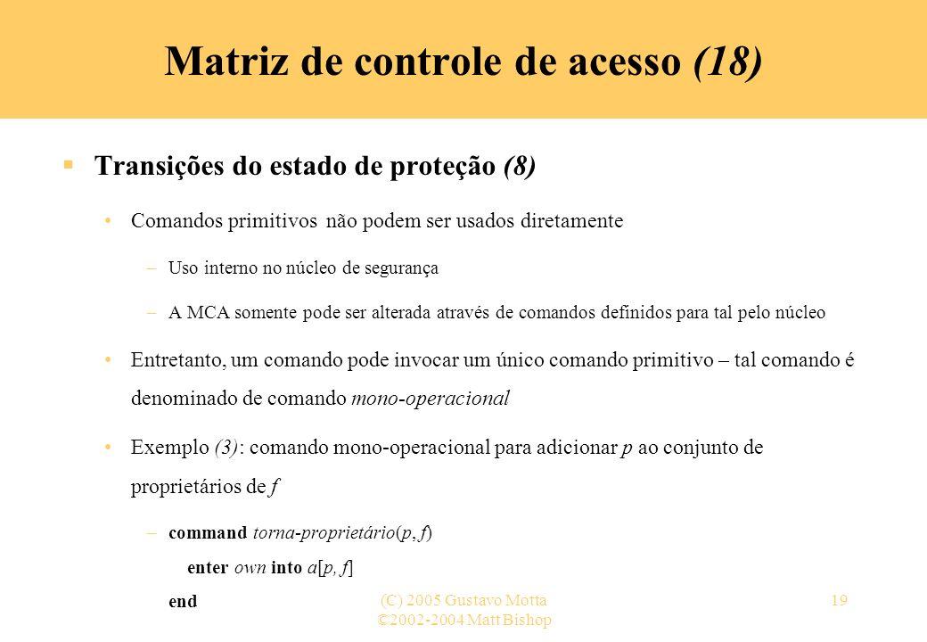 ©2002-2004 Matt Bishop (C) 2005 Gustavo Motta19 Transições do estado de proteção (8) Comandos primitivos não podem ser usados diretamente –Uso interno