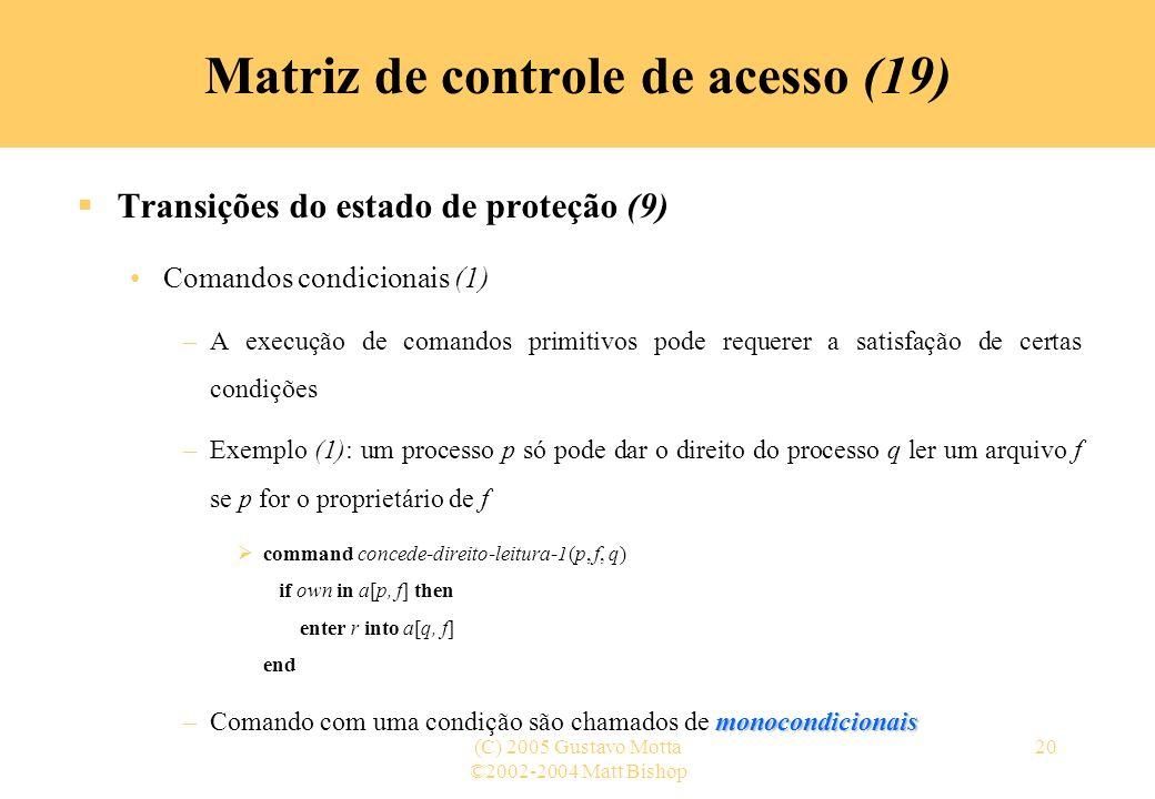 ©2002-2004 Matt Bishop (C) 2005 Gustavo Motta20 Transições do estado de proteção (9) Comandos condicionais (1) –A execução de comandos primitivos pode