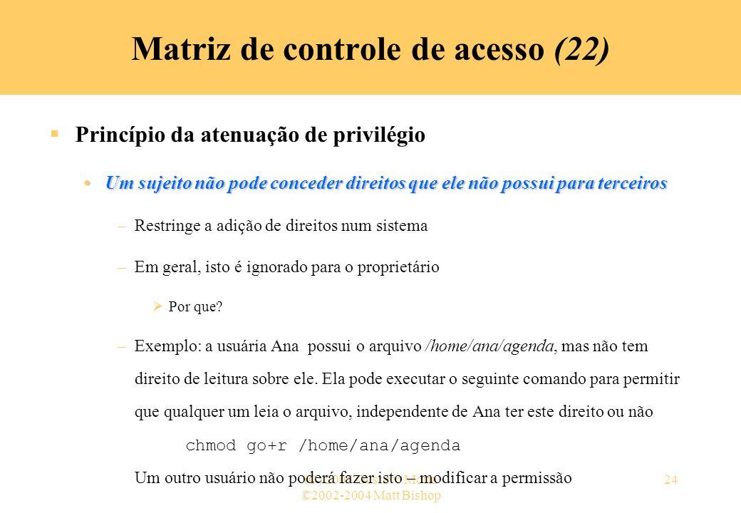 ©2002-2004 Matt Bishop (C) 2005 Gustavo Motta24 Princípio da atenuação de privilégio Um sujeito não pode conceder direitos que ele não possui para ter