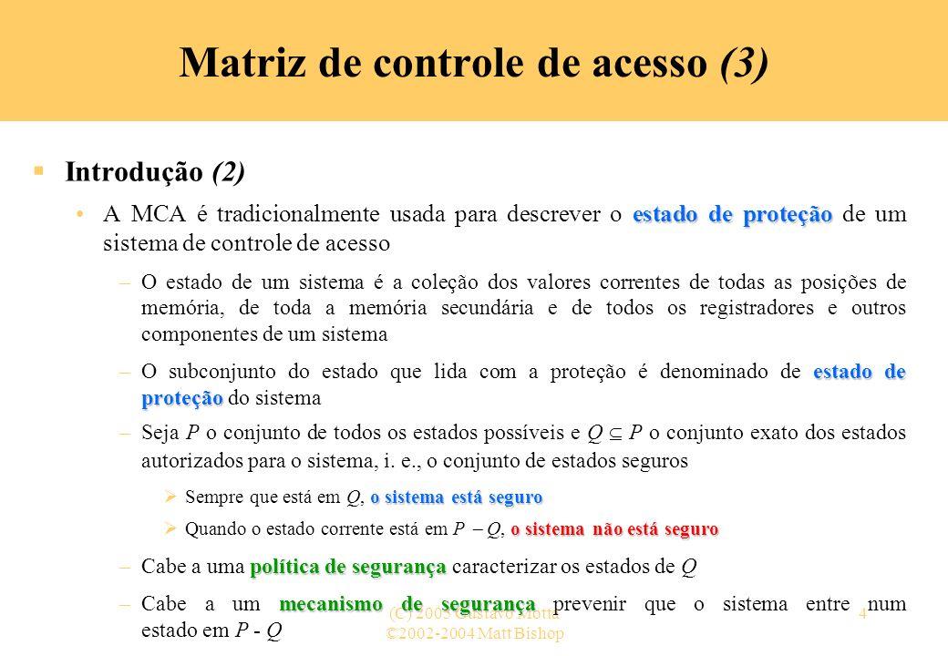 ©2002-2004 Matt Bishop (C) 2005 Gustavo Motta5 Matriz de controle de acesso (4) Introdução (3) O modelo da MCA é o mais preciso para descrever um estado de proteção –A descrição dos seus elementos formam uma especificação contra a qual o estado corrente de um sistema pode ser comparado Diferentes linguagens e representações da matriz são empregadas para descrever as características dos estados permitidos –Transições de estado –Transições de estado modificam os elementos da matriz Espera-se que o resultado da transformação de um estado autorizado por uma operação também autorizada nesse estado seja um estado autorizado »Por indução, o sistema estará sempre num estado autorizado Apenas as transições que podem alterar as ações a que um sujeito está autorizado a realizar num sistema é que são relevantes