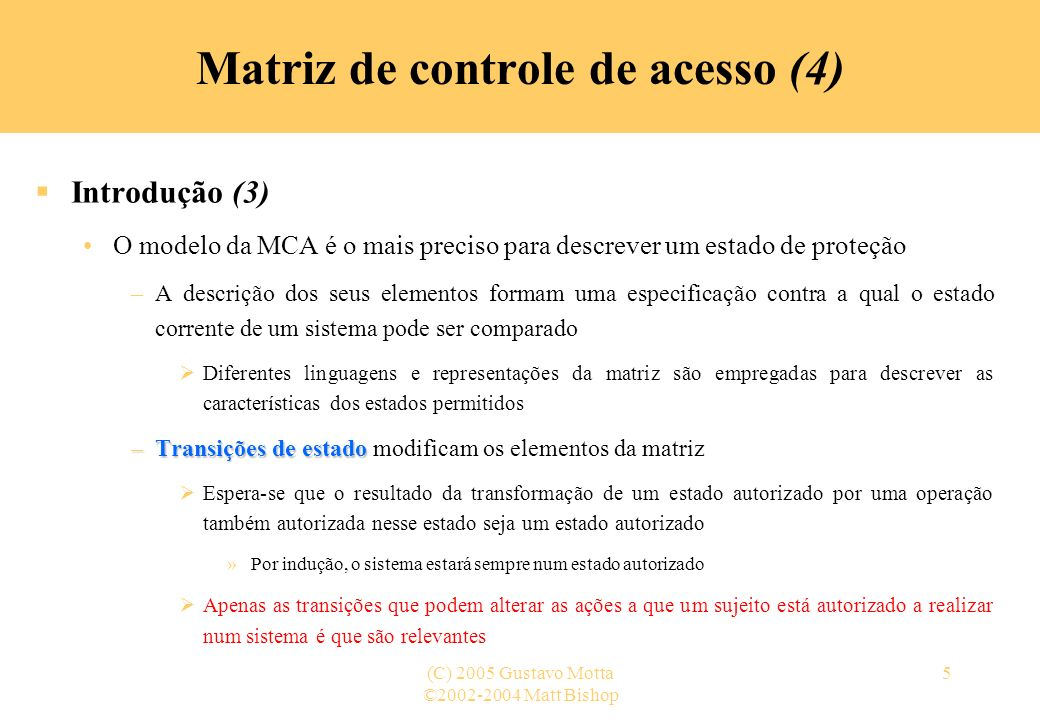 ©2002-2004 Matt Bishop (C) 2005 Gustavo Motta6 Matriz de controle de acesso (5) Modelo MCA (1) Descrição objetos (entidades protegidas) sujeitos s1s2…sns1s2…sn o 1 … o m s 1 … s n Sujeitos S = { s 1,…,s n } Objetos O = { o 1,…,o m } S Direitos R = { r 1,…,r k } Entradas a[s i, o j ] R a[s i, o j ] = { r x, …, r y } indica que o sujeito s i tem direitos r x, …, r y sobre o objeto o j