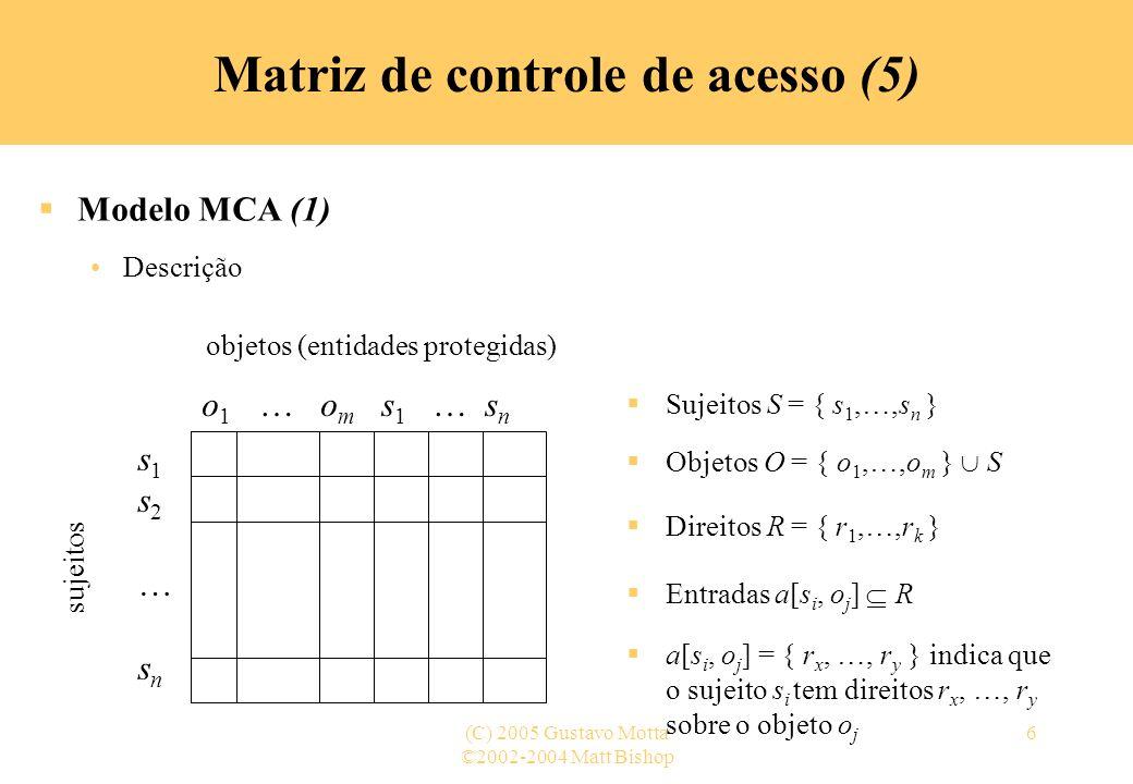 ©2002-2004 Matt Bishop (C) 2005 Gustavo Motta7 Matriz de controle de acesso (6) Modelo MCA (2) Exemplo 1 – uso tradicional Processos p, q Arquivos f, g Direitos r, w, x, a, o fgpq prworrwxow qarorrwxo O direito de proprietário –own– é diferenciado dos outros porque tem privilégios especiais: a capacidade de adicionar e remover direitos de um objeto possuído, por exemplo, o processo p pode alterar o conteúdo de a[x, f], onde x é um sujeito qualquer