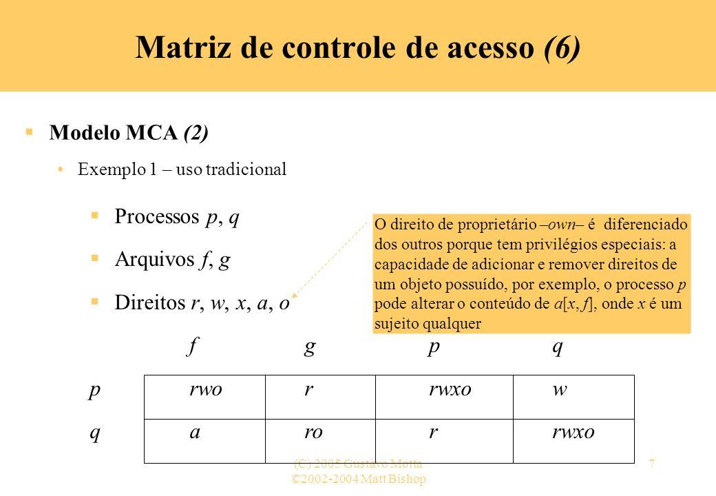 ©2002-2004 Matt Bishop (C) 2005 Gustavo Motta8 Matriz de controle de acesso (7) Modelo MCA (3) Exemplo 2 – direitos acesso num programa Procedimento inc_ctr, dec_ctr, manage Variável counter Direitos +, –, call counterinc_ctrdec_ctrmanage inc_ctr+ dec_ctr– managecallcallcall O modelo MCA é abstrato o significado de uma MCA específica deve sempre ser considerado na perspectiva de uma implementação ou sistema particular