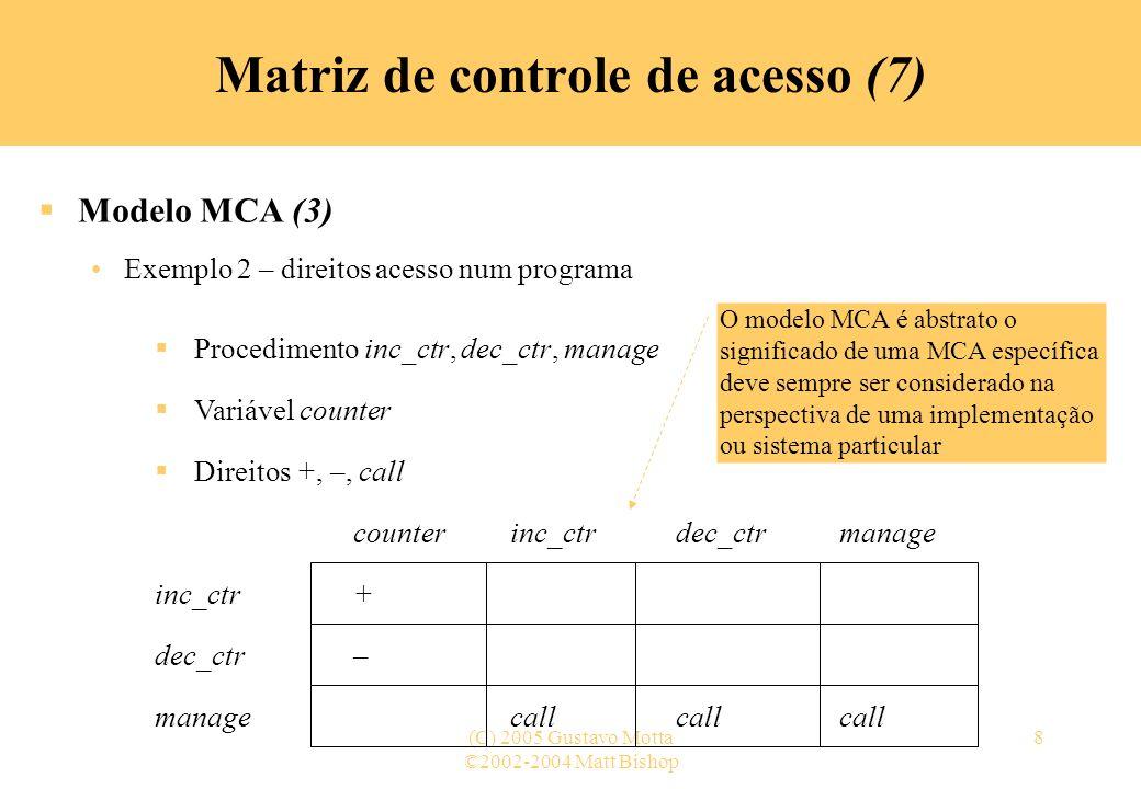 ©2002-2004 Matt Bishop (C) 2005 Gustavo Motta9 Matriz de controle de acesso (8) Modelo MCA - avaliação de expressões booleanas (1) Direitos determinados pela avaliação de uma expressão booleana, baseada em dados do contexto do acesso MCA para controlar o acesso a campos de um banco de dados (MILLER & BALDWIN, 1990) –Sujeitos possuem atributos –Verbos definem modos de acesso (insert, delete, update,...) –Regras são associadas a pares de objeto-verbo –Quando um sujeito tenta acessar um objeto de um determinado modo A regra associada ao par objeto-verbo para esse sujeito é avaliada »Caso o resultado seja verdadeiro – o acesso é concedido »Caso o resultado seja falso – o acesso é negado
