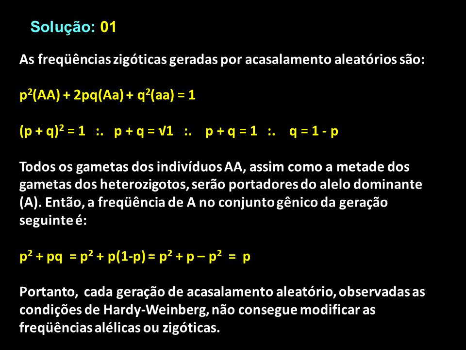 Solução: 01 As freqüências zigóticas geradas por acasalamento aleatórios são: p 2 (AA) + 2pq(Aa) + q 2 (aa) = 1 (p + q) 2 = 1 :. p + q = 1 :. p + q =