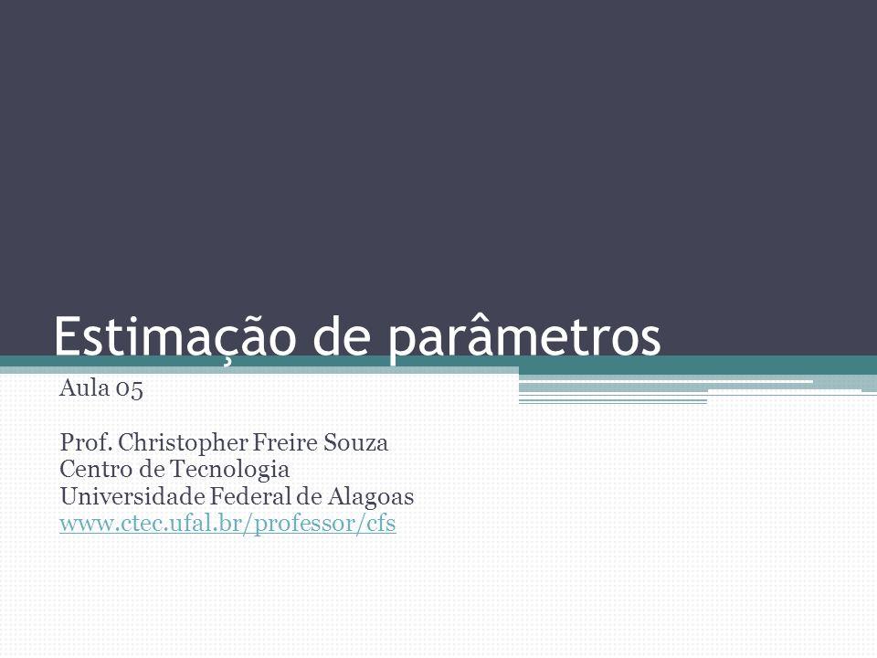 Estimação de parâmetros Aula 05 Prof. Christopher Freire Souza Centro de Tecnologia Universidade Federal de Alagoas www.ctec.ufal.br/professor/cfs