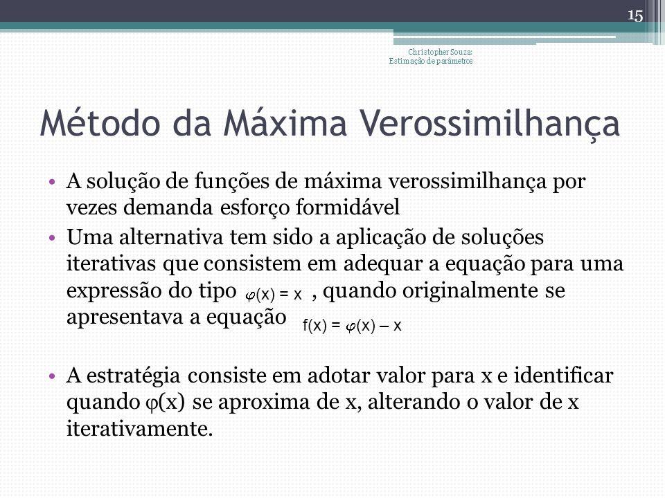 Método da Máxima Verossimilhança A solução de funções de máxima verossimilhança por vezes demanda esforço formidável Uma alternativa tem sido a aplicação de soluções iterativas que consistem em adequar a equação para uma expressão do tipo, quando originalmente se apresentava a equação A estratégia consiste em adotar valor para x e identificar quando (x) se aproxima de x, alterando o valor de x iterativamente.