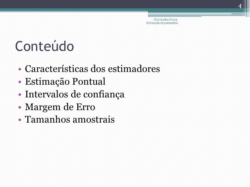 Conteúdo Características dos estimadores Estimação Pontual Intervalos de confiança Margem de Erro Tamanhos amostrais 4 Christopher Souza: Estimação de parâmetros