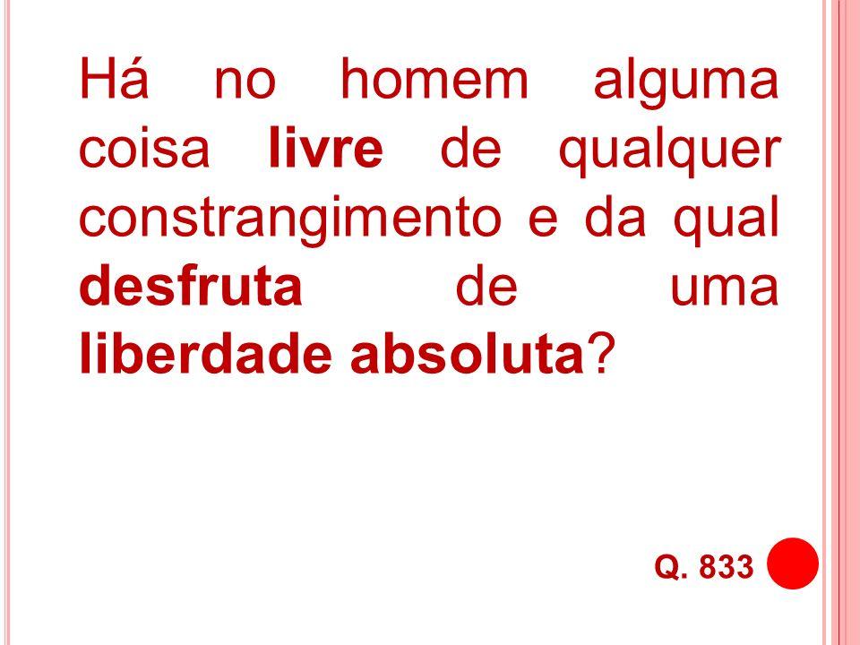 Há no homem alguma coisa livre de qualquer constrangimento e da qual desfruta de uma liberdade absoluta? Q. 833