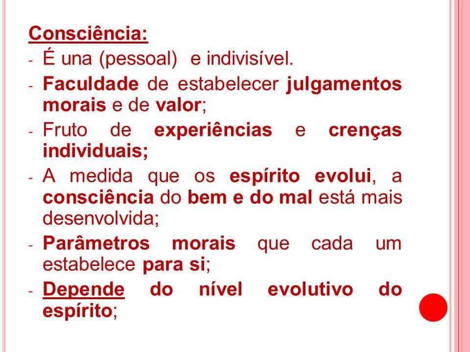 Consciência: - É una (pessoal) e indivisível. - Faculdade de estabelecer julgamentos morais e de valor; - Fruto de experiências e crenças individuais;