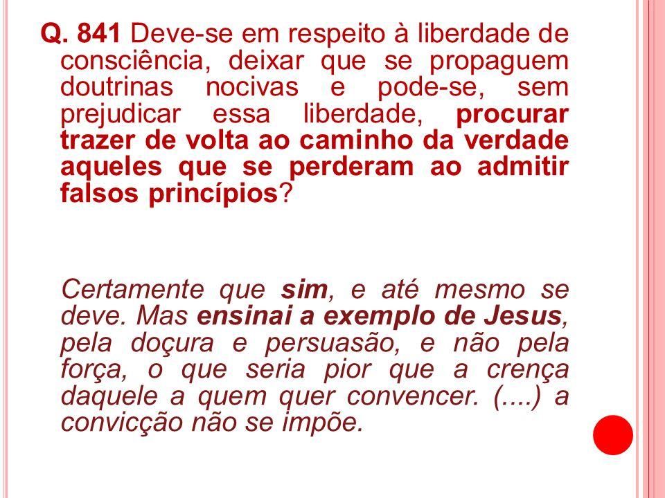 Q. 841 Deve-se em respeito à liberdade de consciência, deixar que se propaguem doutrinas nocivas e pode-se, sem prejudicar essa liberdade, procurar tr