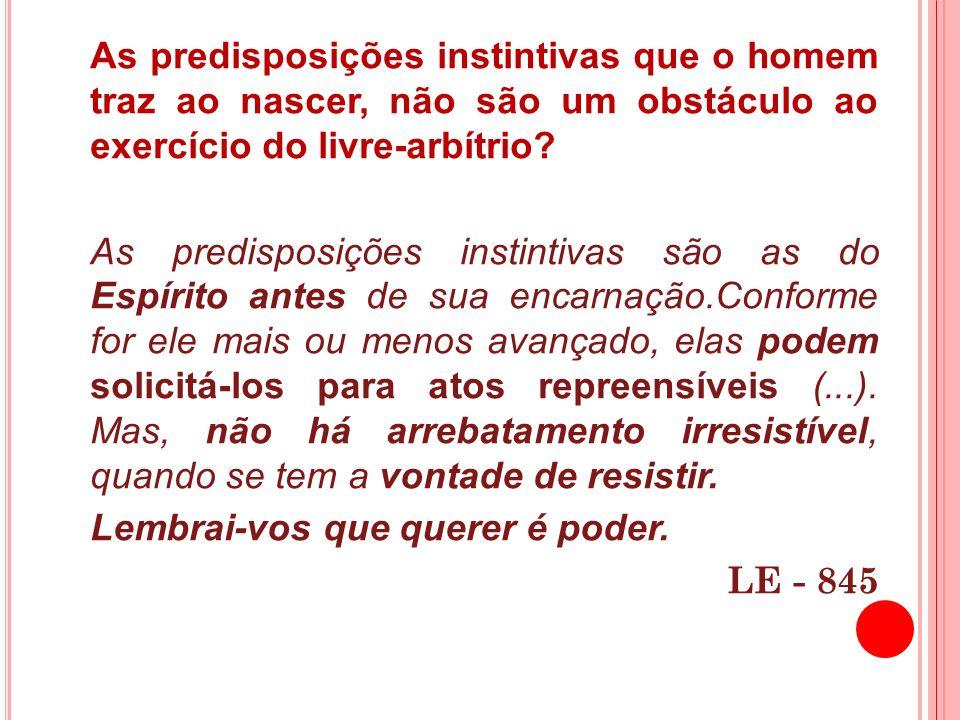 As predisposições instintivas que o homem traz ao nascer, não são um obstáculo ao exercício do livre-arbítrio? As predisposições instintivas são as do