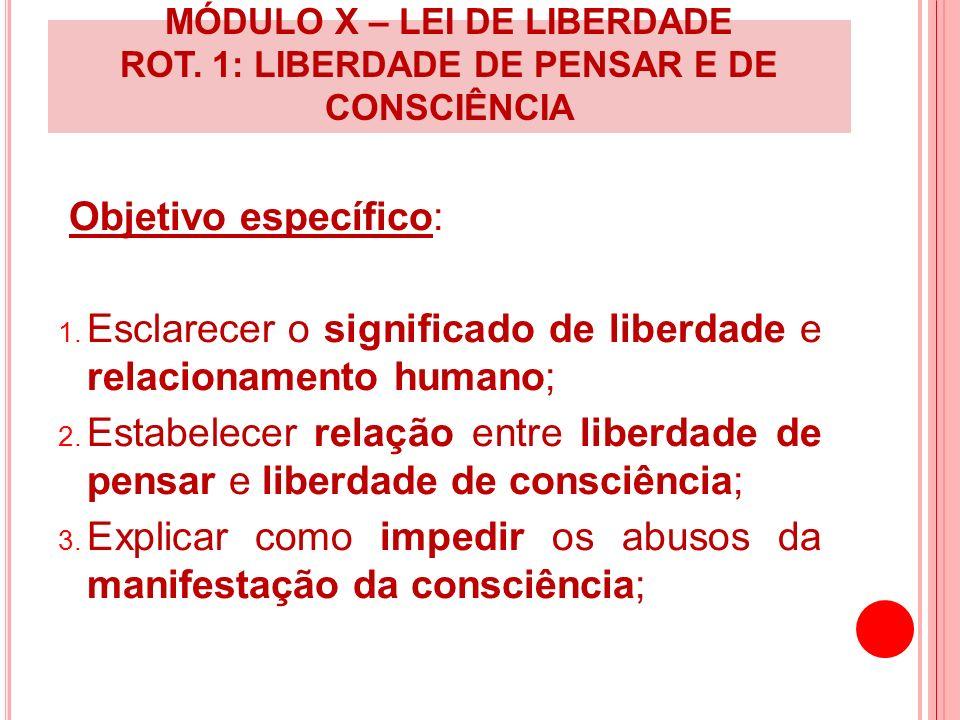 MÓDULO X – LEI DE LIBERDADE ROT. 1: LIBERDADE DE PENSAR E DE CONSCIÊNCIA Objetivo específico: 1. Esclarecer o significado de liberdade e relacionament