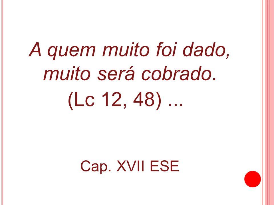 A quem muito foi dado, muito será cobrado. (Lc 12, 48)... Cap. XVII ESE
