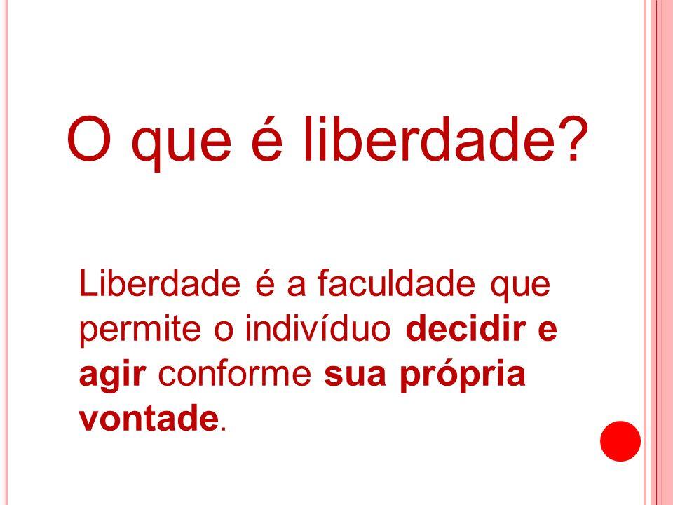 O que é liberdade? Liberdade é a faculdade que permite o indivíduo decidir e agir conforme sua própria vontade.