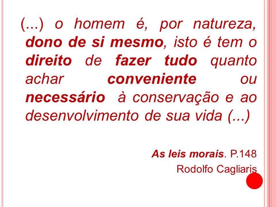 (...) o homem é, por natureza, dono de si mesmo, isto é tem o direito de fazer tudo quanto achar conveniente ou necessário à conservação e ao desenvol