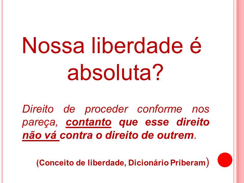Nossa liberdade é absoluta? Direito de proceder conforme nos pareça, contanto que esse direito não vá contra o direito de outrem. (Conceito de liberda