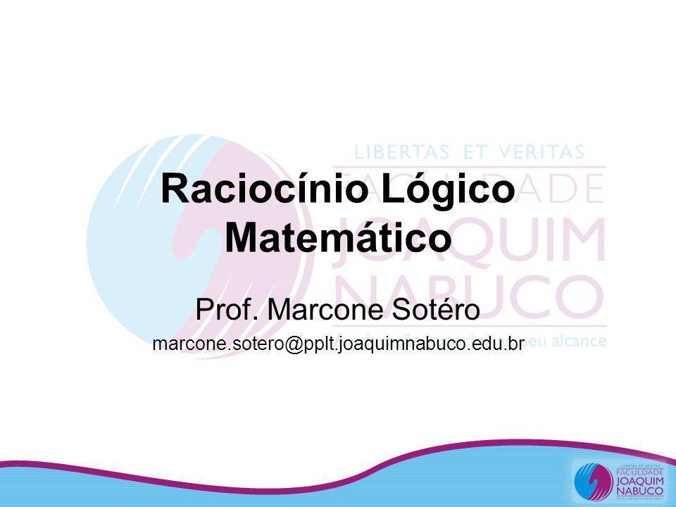 Raciocínio Lógico Matemático Prof. Marcone Sotéro marcone.sotero@pplt.joaquimnabuco.edu.br