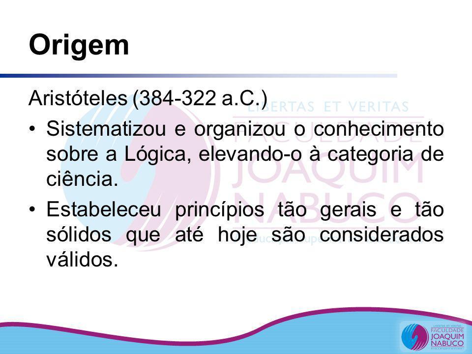 Origem Aristóteles (384-322 a.C.) Sistematizou e organizou o conhecimento sobre a Lógica, elevando-o à categoria de ciência. Estabeleceu princípios tã